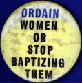 Ordain Women or Stop Baptizing Them [button], circa 1970s