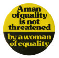 A Man of Quality is Not Threatened by a Woman of Equality [button], circa 1980s