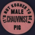 It's not Kosher to be a Male chauvinist pig [button], circa 1970s