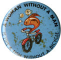 A Woman Without a Man is Like a Fish Without a Bicycle [button], circa 1970s