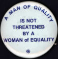 A Man of Quality is not Threatened by a Woman of Equality [button], circa 1970s