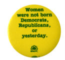 Women Were Not Born Democrats, Republicans, or Yesterday [button], circa 1980s