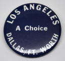 Los Angeles. Dallas/Ft. Worth. A Choice. [button], circa 1970s